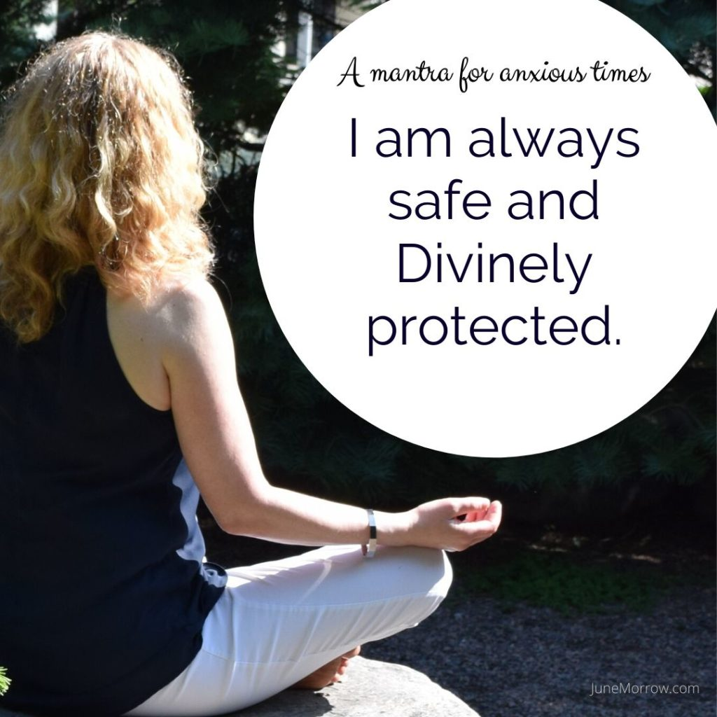 A mantra for anxious times: I am always safe and Divinely protected.